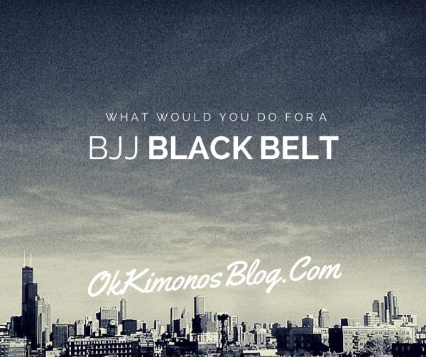 WHAT WOULD YOU DO FOR A BJJ BLACK BELT