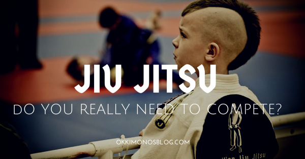 DO YOU REALLY NEED TO COMPETE IN BRAZILIAN JIU JITSU